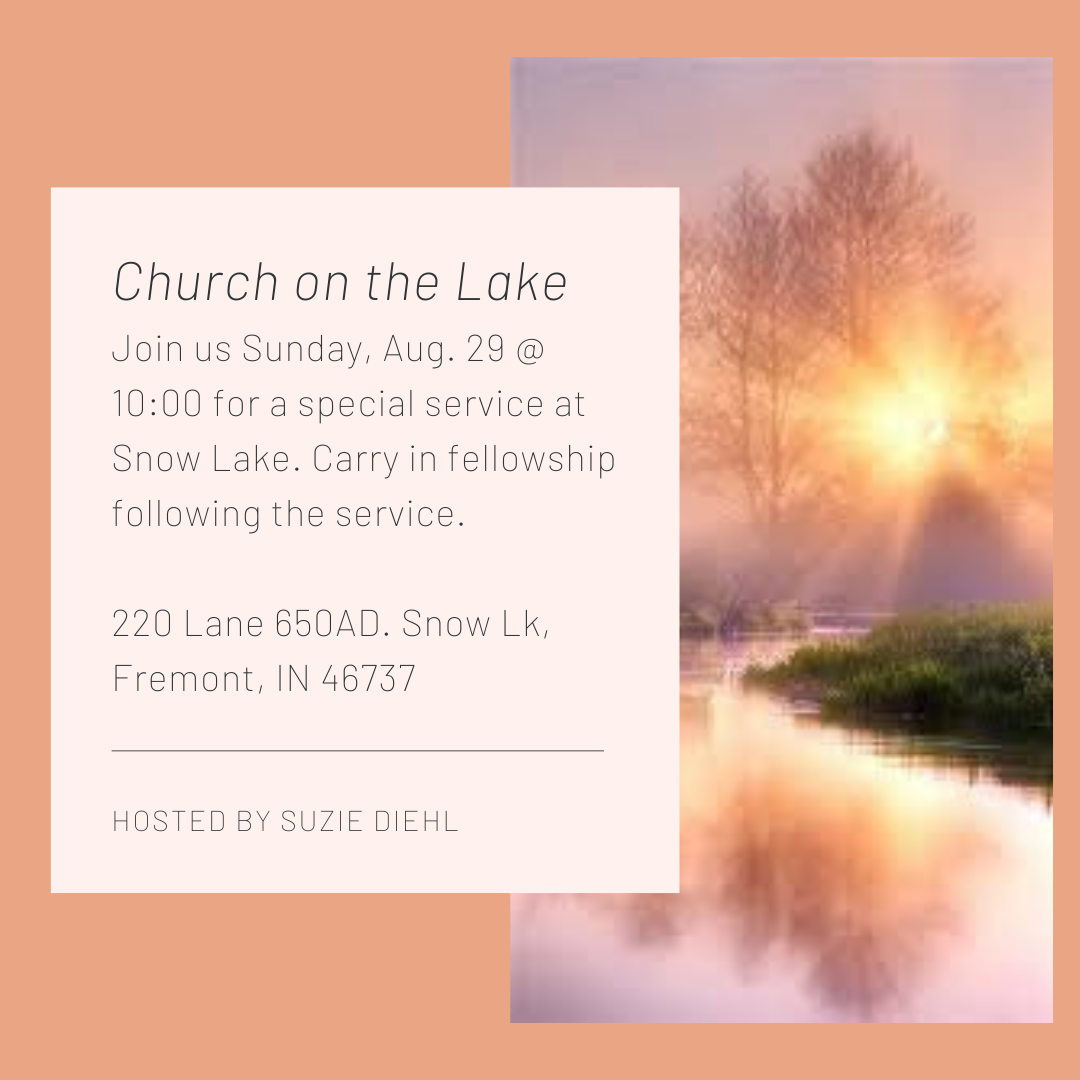 Church on the Lake Join us Sunday, Aug. 29 @ 1000 for a special service at Snow Lake. Carry in fellowship following the service. 220 Lane 650AD. Snow Lk, Fremont, IN 46737